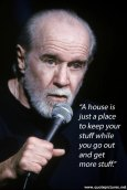 George-Carlin-A-house-is-just-a-place-to-keep-your-stuff-while-you-go-out-and-get-more-stuff